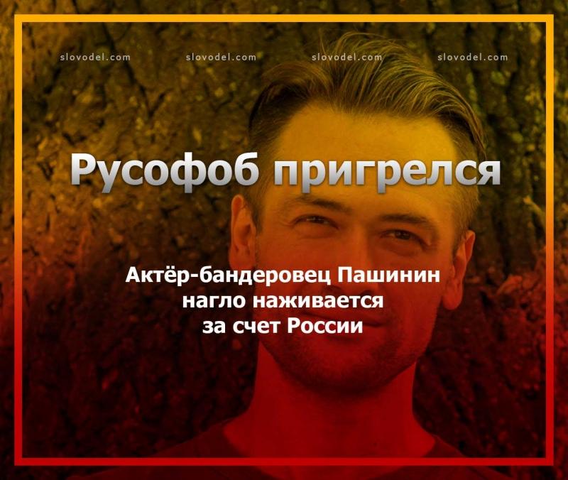 РУСОФОБ ПРИГРЕЛСЯ: АКТЁР-БАНДЕРОВЕЦ ПАШИНИН НАГЛО НАЖИВАЕТСЯ ЗА СЧЕТ РОССИИ