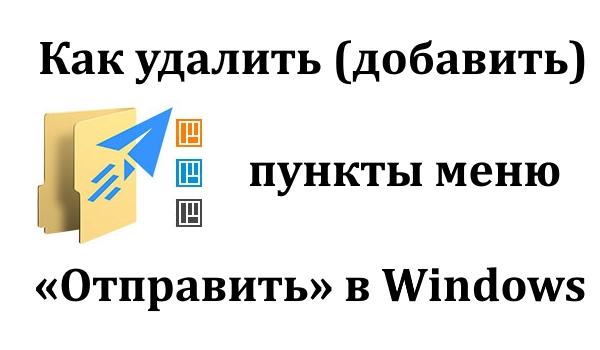 Как удалить (добавить) пункты меню «Отправить» в Windows 10, 8 и 7