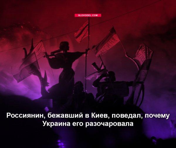 РОССИЯНИН, БЕЖАВШИЙ В КИЕВ, ПОВЕДАЛ, ПОЧЕМУ УКРАИНА ЕГО РАЗОЧАРОВАЛА