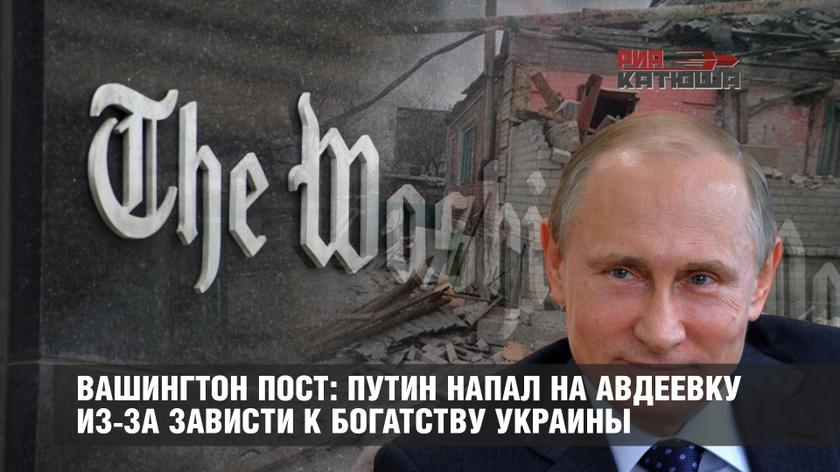 Вашингтон пост: Путин напал на Авдеевку из-за зависти к богатству Украины