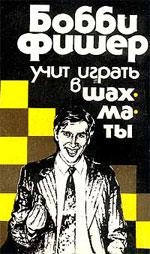 Фишер Роберт Джеймс «Бобби Фишер учит играть в шахматы»