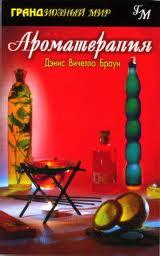 Браун Дэнис Вичелло - АРОМАТЕРАПИЯ (часть 4) - эфирные масла