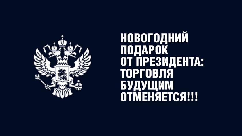 Молния. Новогодний подарок от Президента: торговля будущим отменяется!!!