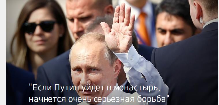 Если Путин уйдет в монастырь, начнется очень серьезная борьба