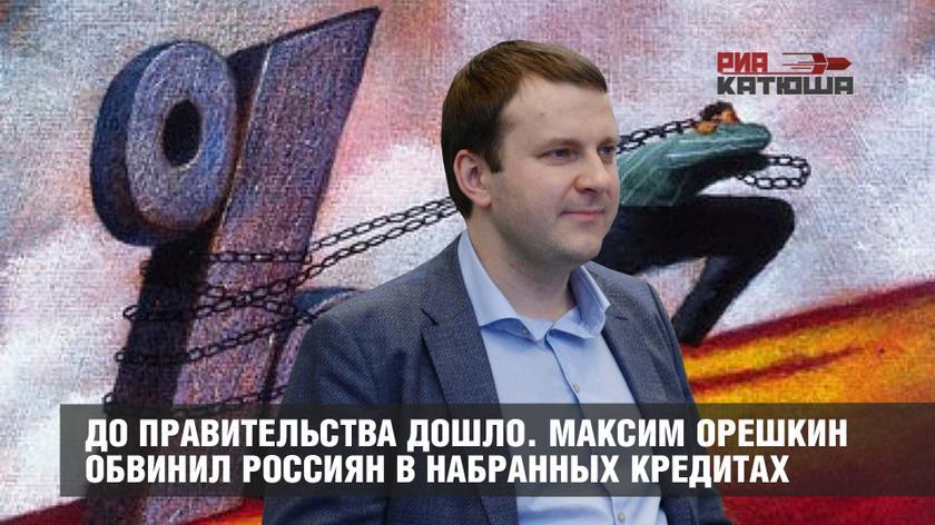 До правительства дошло. Максим Орешкин обвинил россиян в набранных кредитах