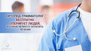 Ортопед-травматолог бесплатно оперирует людей, которые не могут оплатить лечение