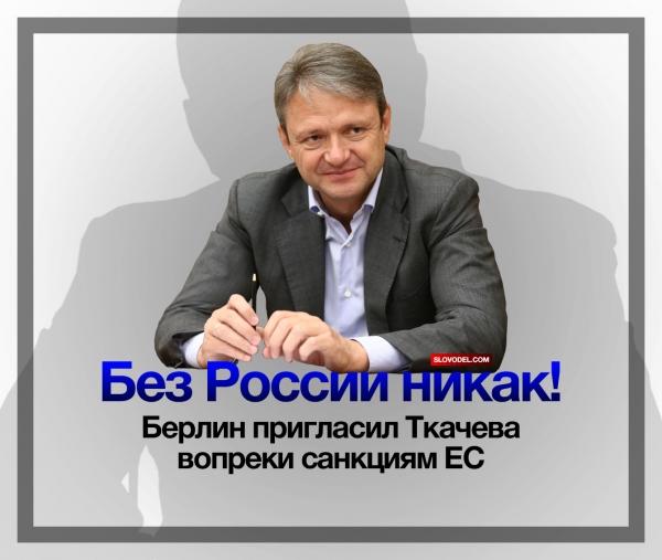 БЕЗ РОССИИ НИКАК! БЕРЛИН ПРИГЛАСИЛ ТКАЧЕВА ВОПРЕКИ САНКЦИЯМ ЕС