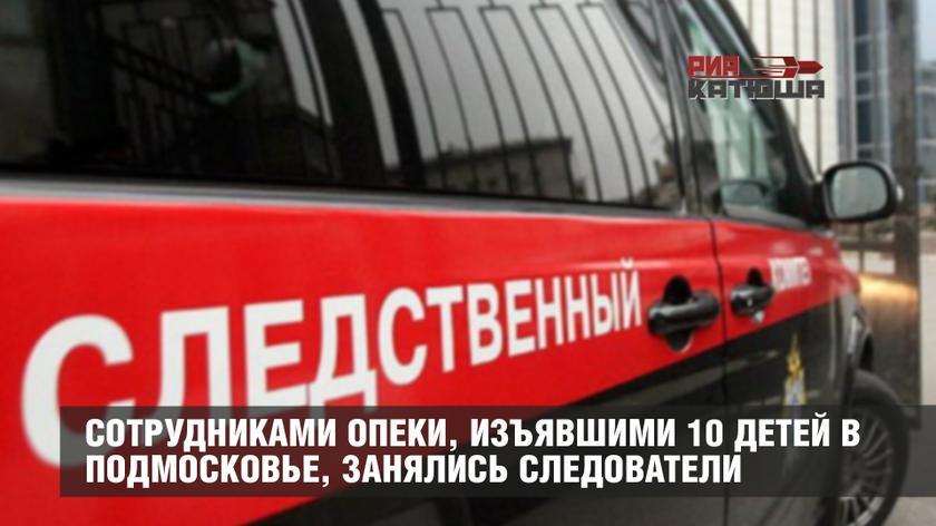 Сотрудниками опеки, изъявшими 10 детей в Подмосковье, занялся Следственный комитет