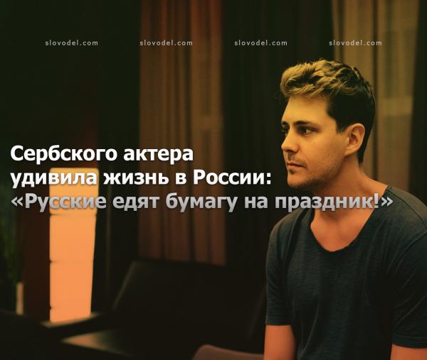 СЕРБСКОГО АКТЕРА УДИВИЛА ЖИЗНЬ В РОССИИ: «РУССКИЕ ЕДЯТ БУМАГУ НА ПРАЗДНИК!»