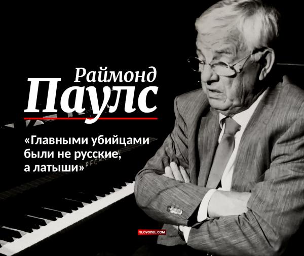 Раймонд Паулс: «Главными убийцами были не русские, а латыши»