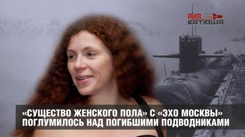 «Существо женского пола» с «Эхо Москвы» поглумилось над погибшими подводниками
