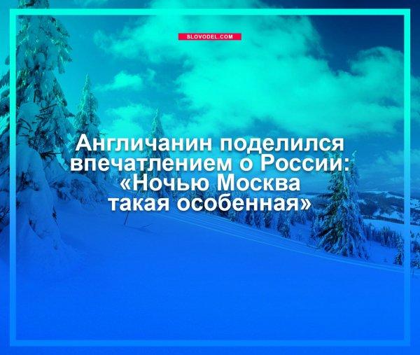 АНГЛИЧАНИН ПОДЕЛИЛСЯ ВПЕЧАТЛЕНИЕМ О РОССИИ: «НОЧЬЮ МОСКВА ТАКАЯ ОСОБЕННАЯ»