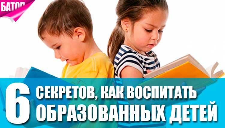 Как воспитать образованных детей? 6 секретов для родителей