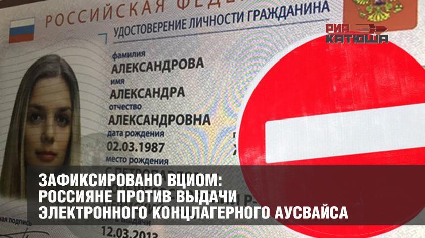 Зафиксировано ВЦИОМ: Россияне против выдачи электронного концлагерного аусвайса