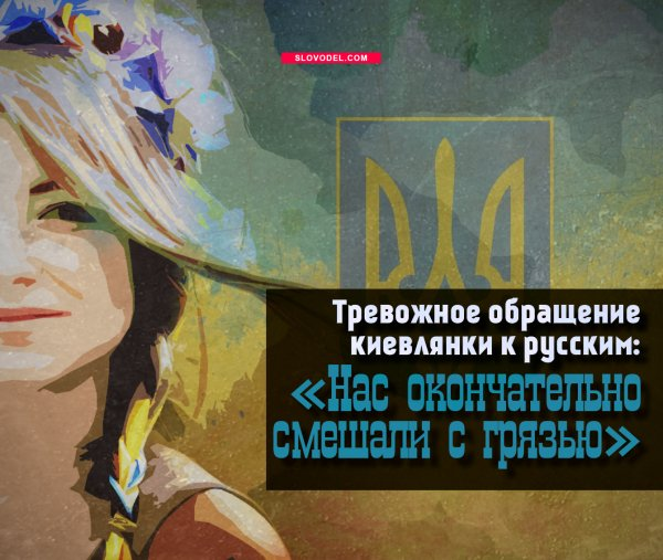 ТРЕВОЖНОЕ ОБРАЩЕНИЕ КИЕВЛЯНКИ К РУССКИМ: «НАС ОКОНЧАТЕЛЬНО СМЕШАЛИ С ГРЯЗЬЮ»