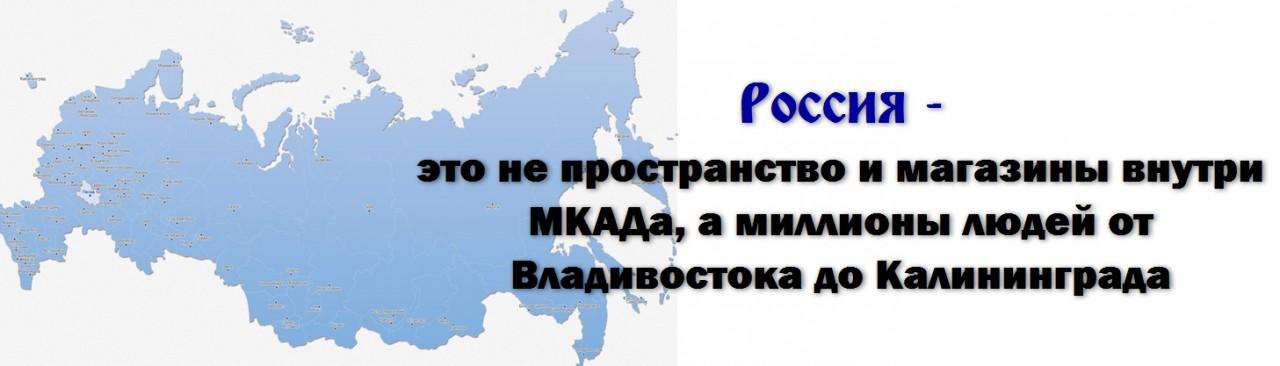 Россия - это не пространство и магазины внутри МКАДа, а миллионы людей от Владивостока до Калининграда