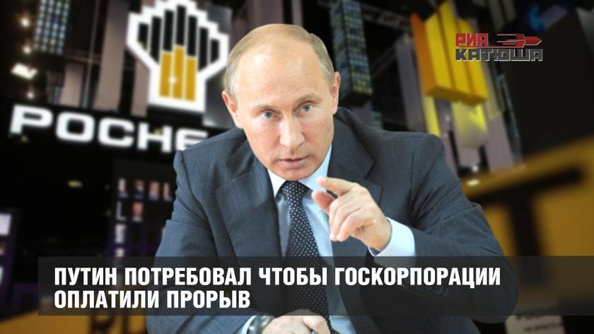 Путин потребовал чтобы госкорпорации оплатили прорыв