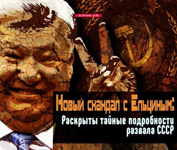 НОВЫЙ СКАНДАЛ С ЕЛЬЦИНЫМ: РАСКРЫТЫ ТАЙНЫЕ ПОДРОБНОСТИ РАЗВАЛА СССР
