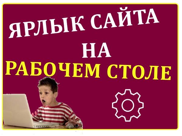 Как создать ярлык сайта на рабочем столе компьютера