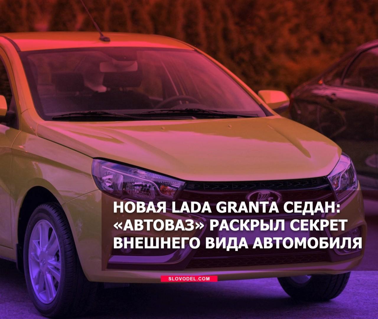 Новая LADA Granta седан: «АвтоВАЗ» раскрыл секрет внешнего вида автомобиля