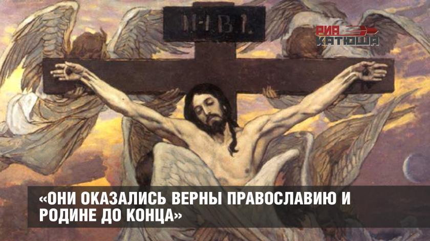 «Они оказались верны Православию и Родине до конца»