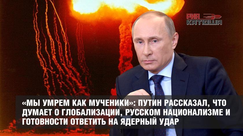 «Мы умрем как мученики»: Путин рассказал, что думает о глобализации, русском национализме и готовности ответить на ядерный удар