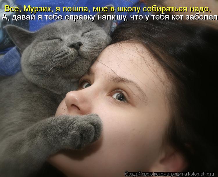 Все, Мурзик, я пошла, мне в школу собираться надо, А, давай я тебе справку напишу, что у тебя кот заболел