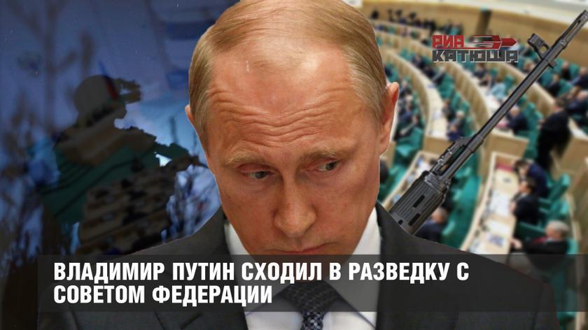 Владимир Путин сходил в разведку с Советом Федерации