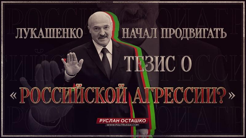 Лукашенко начал продвигать тезис о «российской агрессии»?