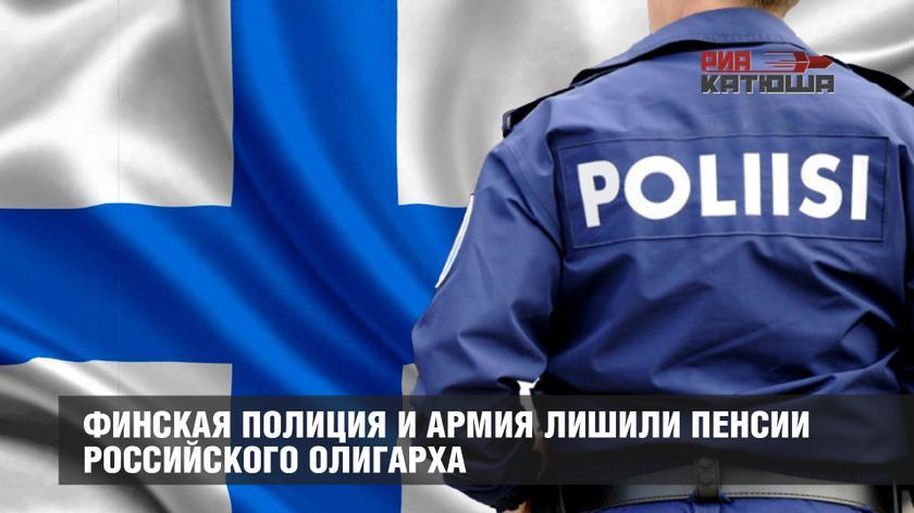 Финская полиция и армия лишили пенсии российского олигарха