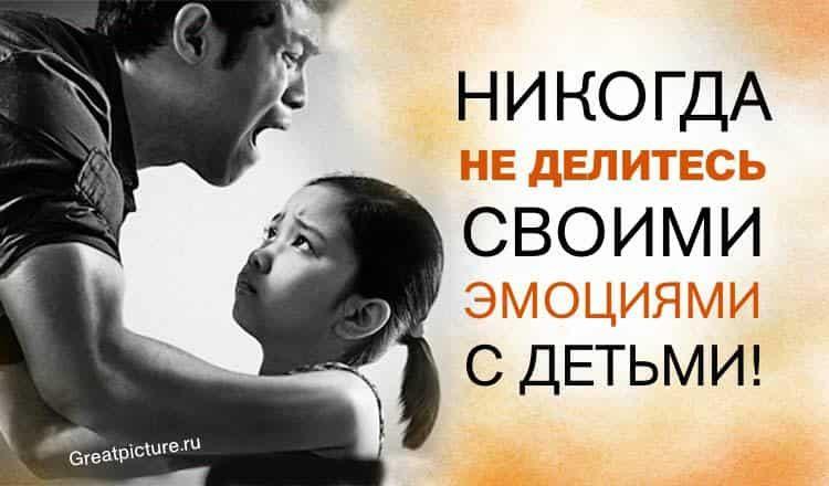 Никогда не делитесь своими эмоциями с детьми! Это табу.