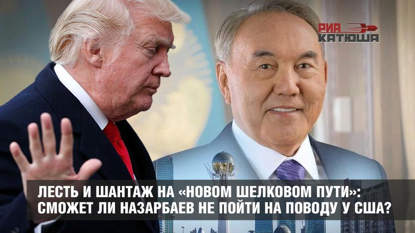 Лесть и шантаж на «Новом шелковом пути»: сможет ли Назарбаев не пойти на поводу у США?
