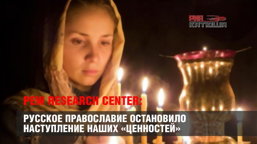 Pew Research Center: Русское Православие остановило наступление наших «ценностей»
