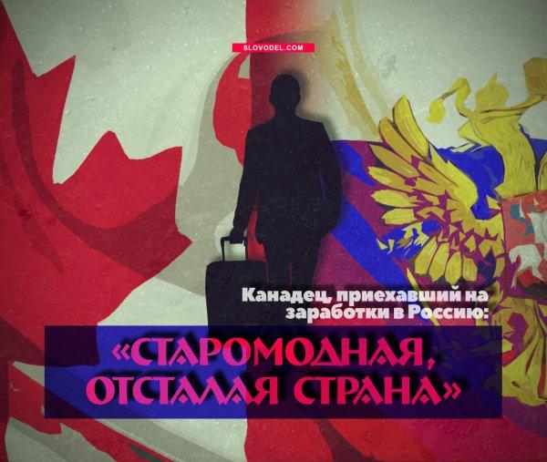 КАНАДЕЦ, ПРИЕХАВШИЙ НА ЗАРАБОТКИ В РОССИЮ: «СТАРОМОДНАЯ, ОТСТАЛАЯ СТРАНА»