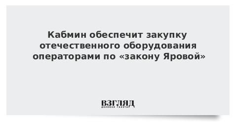 Кабмин обеспечит закупку отечественного оборудования операторами по «закону Яровой»