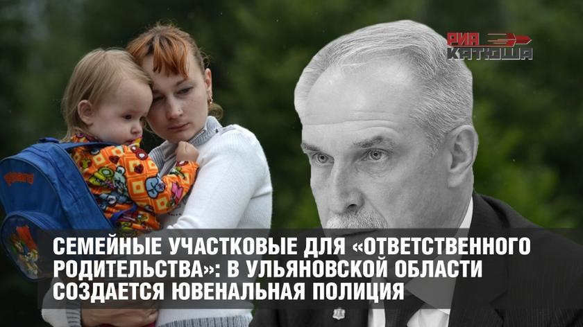 Семейные участковые для «ответственного родительства»: в Ульяновской области создается ювенальная полиция