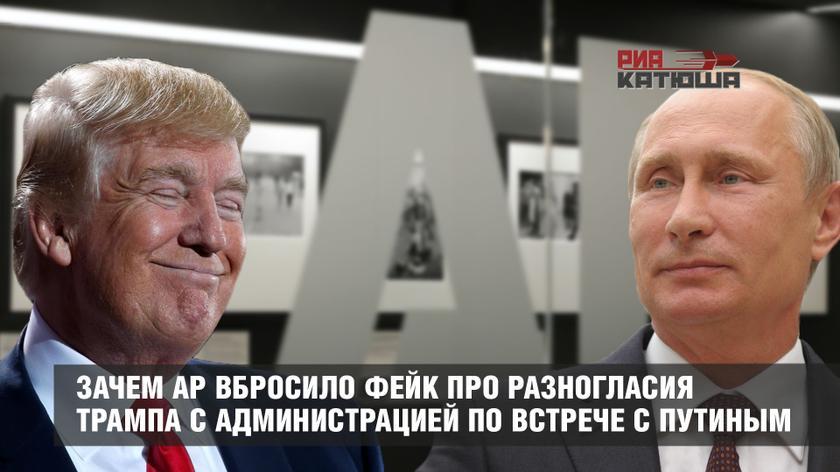 Зачем Associated Press вбросило фейк про разногласия Трампа с администрацией по встрече с Путиным