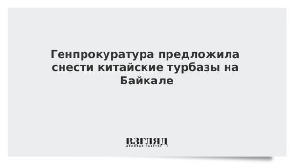 Генпрокуратура предложила снести китайские турбазы на Байкале