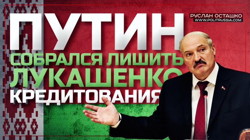 Путин собрался лишить Лукашенко кредитования
