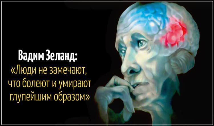Вадим Зеланд: «Люди не замечают, что болеют, и умирают глупейшим образом!»