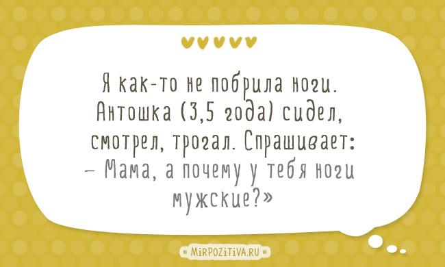 Я как-то не побрила ноги. Антошка (3,5 года) сидел, смотрел, трогал. Спрашивает: — Мама, а почему у тебя ноги мужские?