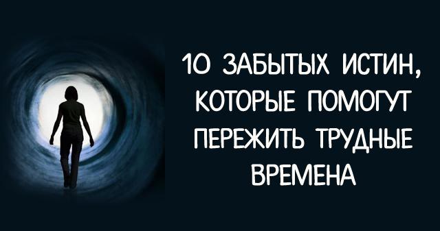 10 ЗАБЫТЫХ ИСТИН, КОТОРЫЕ ПОМОГУТ ПЕРЕЖИТЬ ТРУДНЫЕ ВРЕМЕНА