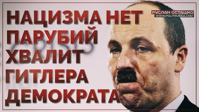 Нацизма нет. Парубий хвалит Гитлера-демократа