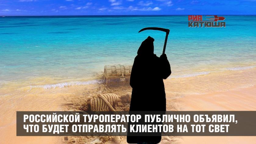 Российской туроператор публично объявил, что будет отправлять своих клиентов на тот свет