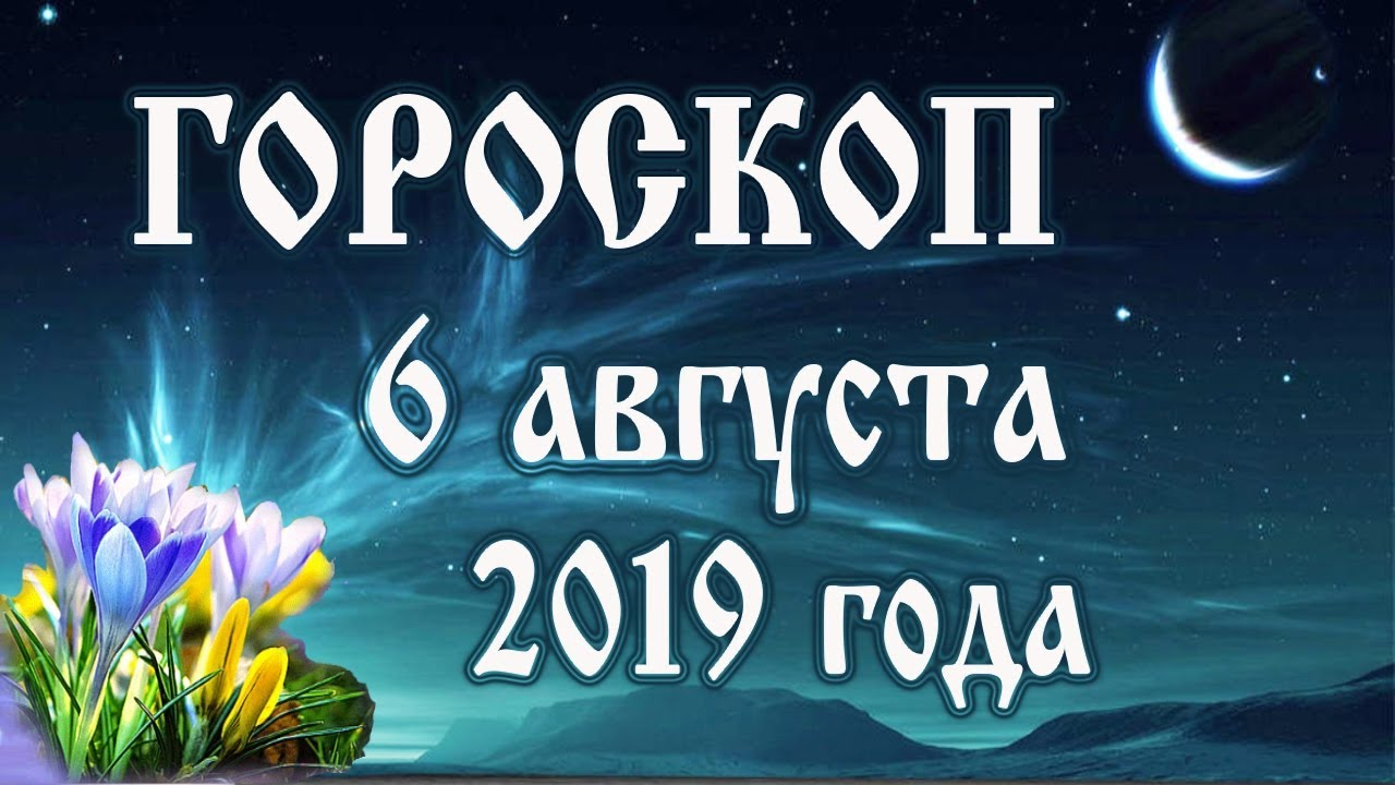 Гороскоп на 6 августа 2019