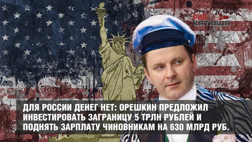 Для России денег нет: Орешкин предложил инвестировать заграницу 5 трлн рублей и поднять зарплату чиновникам на 630 млрд руб.