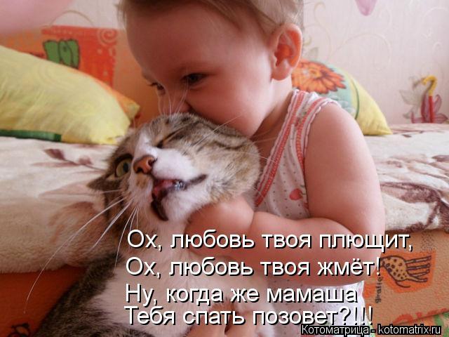 Котоматрица: Ох, любовь твоя плющит,  Ох, любовь твоя жмёт! Ну, когда же мамаша Тебя спать позовет?!!!