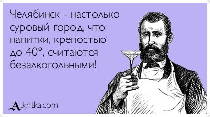 Челябинск - настолько  суровый город, что  напитки, крепостью  до 40°, считаются  безалкогольными!