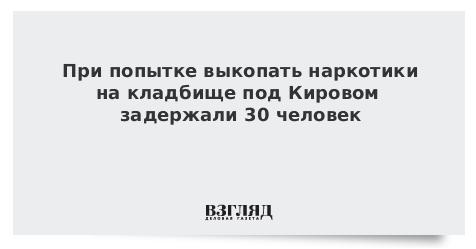 При попытке выкопать наркотики на кладбище под Кировом задержали 30 человек