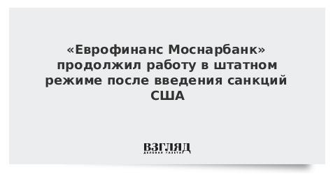 «Еврофинанс Моснарбанк» продолжил работу в штатном режиме после введения санкций США